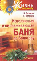 Исцеляющая и омолаживающая баня по Болотову. Болотов Б.В., Погожев Г.А.