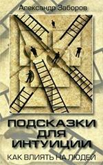 Александр Заборов - Подсказки для интуиции. Как влиять на людей
