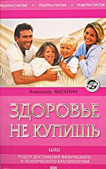 Здоровье не купишь, или Рецепт достижения физического и психического благополучия. Александр Васютин