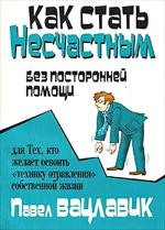 Как стать несчастным без посторонней помощи. Павел Вацлавик