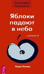 Вадим Зеланд - Трансерфинг реальности: Яблоки падают в небо. Ступень 5